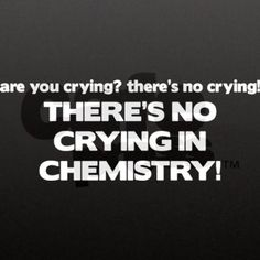 There's no crying in Chemistry