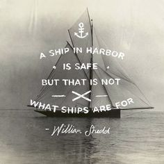 A ship in harbor is safe. But that is not what ships are for.