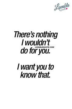 There's nothing I wouldn't do for you. I want you to know that. ❤ #truelove #relationshipgoals #couplegoals www.lovablequote.com for all our quotes about true love and relationship goals!