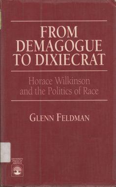 From Demagogue To Dixiecrat : Horace Wilkinson and the Politics of Race by Glenn Feldman