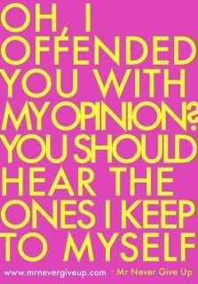ha! So so true! I've said this to people before.. I'm majoring in PR .. hey I like to be heard! Deal with it! ;)