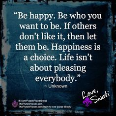 Be happy. Be who you want to be. If others don't like it, then let them be. Happiness is a choice. Life isn't about pleasing everybody.