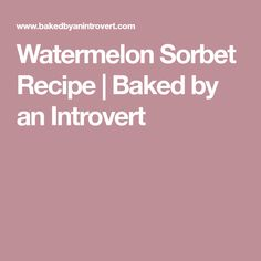 Watermelon Sorbet Recipe | Baked by an Introvert