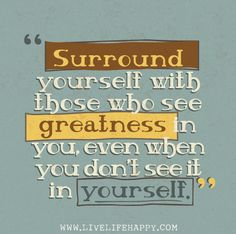 Surround yourself with those who see greatness in you, even when you don't see it in yourself.