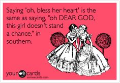 Saying 'oh, bless her heart' is the same as saying, 'oh DEAR GOD, this girl doesn't stand a chance,' in southern.