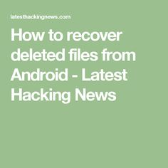 How to recover deleted files from Android - Latest Hacking News