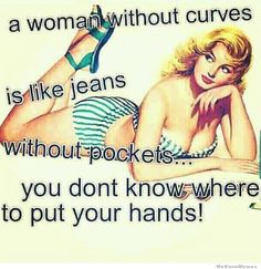 a woman without curves is like jeans without pockets...