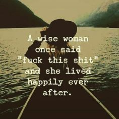 "A wise woman ones said ""fuck this shit"" and she lived happily ever after.  WILD WOMAN SISTERHOOD Embody your Wild Nature   #wisewoman #WildWomanSisterhood"