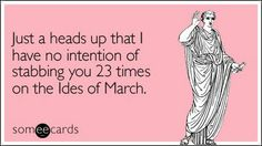 Just a heads up that I have no intention of stabbing you 23 times on the Ides of March.