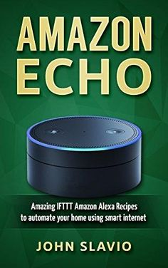 Amazon Echo: Amazing IFTTT Amazon Alexa Recipes to automate your home using smart internet devices (Amazon Alexa user manual to master your Amazon Echo ... Amazon Tap and other smart devices Book 1)