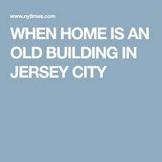 WHEN HOME IS AN OLD BUILDING IN JERSEY CITY
