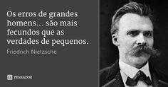 Os erros de grandes homens... são mais fecundos que as verdades de pequenos. — Friedrich Nietzsche
