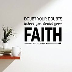 This inspirational wall decal quote by President Dieter F. Uchdorf of The Quorum of The Twelve Apostles of the Church of Jesus Christ of Latter-Day Saints says to doubt your doubts before you doubt your faith, which means that before you lose your faith in God and the Savior, you should think of your testimony and still believe.