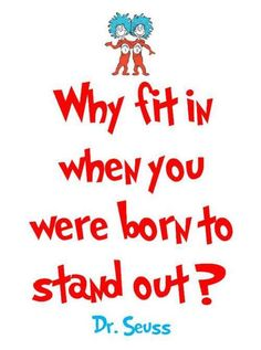 Why fit in when you were born to stand out?  ~Dr. Seuss