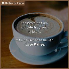Die beste Zeit um  glücklich zu sein  ist jetzt...    mit einer schönen heißen  Tasse Kaffee.