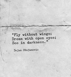 """""""Fly without wings; dream with open eyes; see in darkness.""""—Dean Stojanovic"""