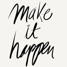 Don't wait for it to happen...make it happen.