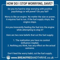 HOW DO I STOP WORRYING, DAVE?   Do you try hard to stop worrying with positive  psychology or will power? Do you fail?   Worry is like an engine. No matter the size or power,  it requires fuel to run. If the fuel supply stops, the engine stops.   Are you innocently feeding the fuel into the engine while attempting to stop it?  Here are two new beliefs that cut the fuel supply.   	1. The realization you have no control (influence maybe). 	2. Nothing you think, has any effect on the actual… Stop Worrying, Positive Psychology, Stop It, Try Harder, You Tried, No Worries, Knowing You, Fails, Thinking Of You