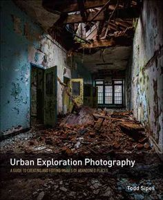 Urban Exploration Photography: A Guide to Creating and Editing Images of Abandoned Places