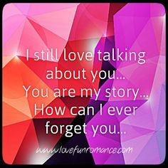 I still love talking about you...you are my story...how can I ever forget you...