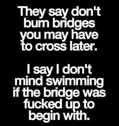 Bridges should lead somewhere. If they don't who cares if they're burned.