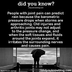 People with joint pain can predict rain because the barometric pressure drops when storms are approaching. Old injuries and arthritic joints may not adjust to the pressure change, and when the soft tissues and fluids around the joints expand, it irritates the surrounding nerves and causes pain.   Source