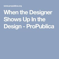 When the Designer Shows Up In the Design - ProPublica