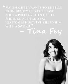 """Tina Fey quote. """"My daughter wants to be Belle from Beauty and the beast. She's a pretty violent Belle. She'll come in and say """"Gaston is hurt. Ive killed him with a sword."""""""""""