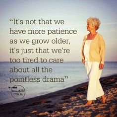 It's not that we have more patience as we grow older, it's just that we're too tired to care about all the pointless drama.
