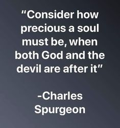 """Consider how precious a soul must be, when both God and the devil are after it"" -Charles Spurgeon - iFunny :) The Words, Cool Words, Faith Quotes, Bible Quotes, Me Quotes, Peace Quotes, Bible Humor, Boss Quotes, Charles Spurgeon Quotes"