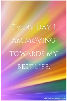 Daily Affirmation: Every day I am moving towards my best life. www.dreamcreatedlife.com