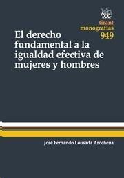 El derecho fundamental a la igualdad efectiva de mujeres y hombres  / José Fernando Lousada Arochena.     Tirant lo Blanch, 2014.