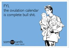 FYI, the ovulation calendar is complete bull shit! Just a friendly reminder from your infertile myrtle. *The more you know...*