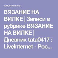 ВЯЗАНИЕ НА ВИЛКЕ | Записи в рубрике ВЯЗАНИЕ НА ВИЛКЕ | Дневник tata0417 : LiveInternet - Российский Сервис Онлайн-Дневников