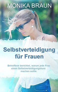 Selbstverteidigung für Frauen: Betroffene berichtet, warum jede Frau einen Selbstverteidigungskurs machen sollte. von Monika Braun http://www.amazon.de/dp/B01CDD41JC/ref=cm_sw_r_pi_dp_IEw1wb07WE12E