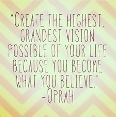 """Create the highest, grandest vision for yourself because you become what you believe."" -Oprah Winfrey"