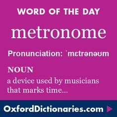metronome (noun): A device used by musicians that marks time at a selected rate by giving a regular tick. Word of the Day for 11 June 2016. #WOTD #WordoftheDay #metronome