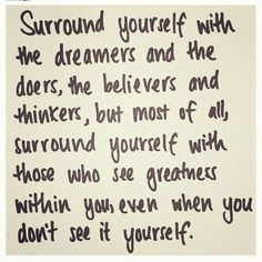Surround yourself with the dreamers and the doers, the believers and the thinkers, but most of all, surround yourself with those who see the greatness within you, even when you dont see it yourself.   Edmund Lee