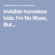 invisible homeless kids: I'm No Wuss, But...