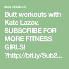 Butt workouts with Kate Lazov. SUBSCRIBE FOR MORE FITNESS GIRLS! ▻http://bit.ly/Sub2LadyFitness LET'S CONNECT! source