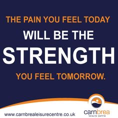 The pain you feel today will be the STRENGTH you feel tomorrow. http://www.carnbrealeisurecentre.co.uk