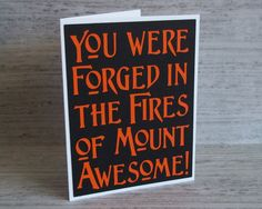 You were forged in the fires of mount Awesome- Black Card with Orange lettering- Lord of the Rings / Hobbit Inspired- Blank inside << I know someone who needs to receive this!