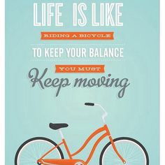 Life is like riding a bicycle... Set goals and objectives and keep going!