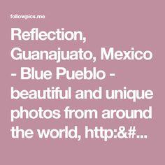 Reflection, Guanajuato, Mexico - Blue Pueblo - beautiful and unique photos from around the world, http://bluepueblo.tumblr.com/   FollowPics