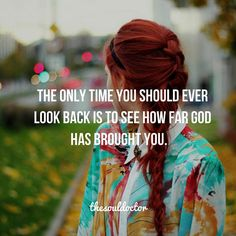 The only time you should ever look back is to see how far God has brought you.