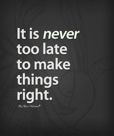 It is never too late to make things right!