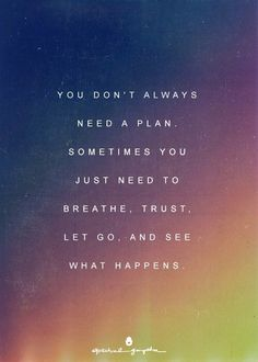 sometimes you just need to breathe, trust, and let go.