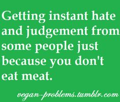 A good way for me to judge a person's character is to see how they react to me being a vegetarian.