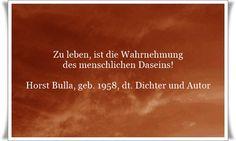 Zu leben, ist die Wahrnehmung des menschlichen Daseins - Zitat von Horst Bulla, dt. Freidenker, Dichter & Autor. - Zitate - Zitat - Quotes - deutsch