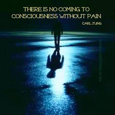 There is no coming to consciousness without pain. Thank you Carl Jung